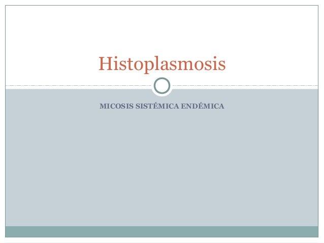 HistoplasmosisMICOSIS SISTÉMICA ENDÉMICA