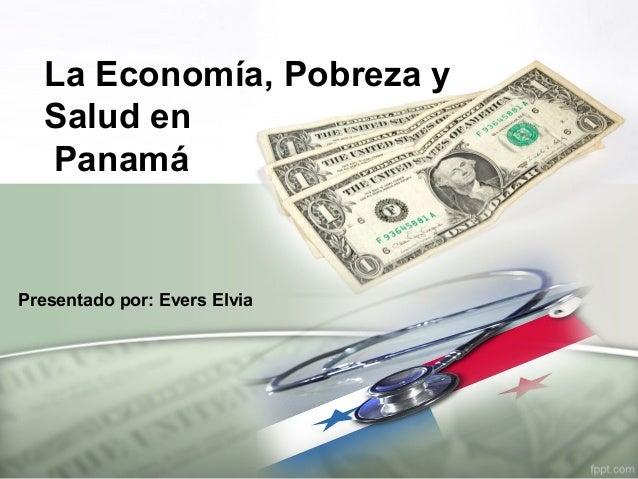 La Economía, Pobreza y Salud en Panamá Presentado por: Evers Elvia