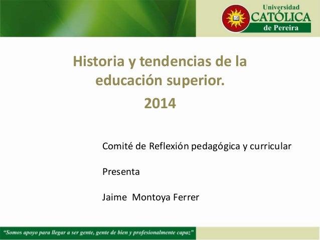 Historia y tendencias de la educación superior. 2014 Comité de Reflexión pedagógica y curricular Presenta Jaime Montoya Fe...