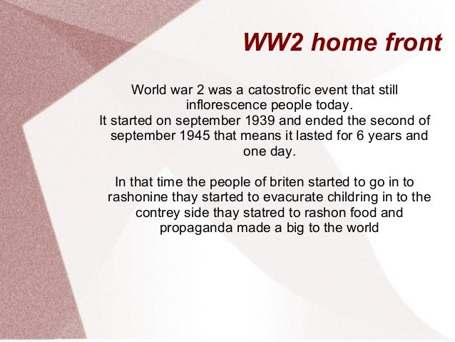 WW2 home frontWorld war 2 was a catostrofic event that stillinflorescence people today.It started on september 1939 and en...