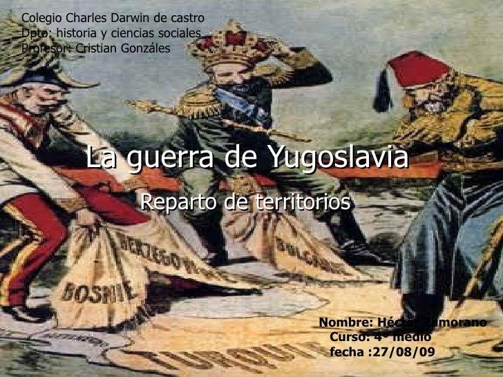 La guerra de Yugoslavia Reparto de territorios Nombre: Héctor Zamorano Curso: 4º medio fecha :27/08/09 Colegio Charles Dar...