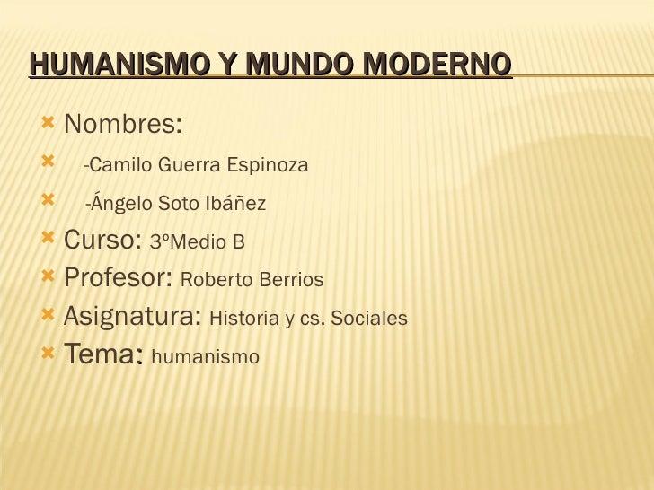 HUMANISMO Y MUNDO MODERNO <ul><li>Nombres: </li></ul><ul><li>-Camilo Guerra Espinoza </li></ul><ul><li>-Ángelo Soto Ibáñez...