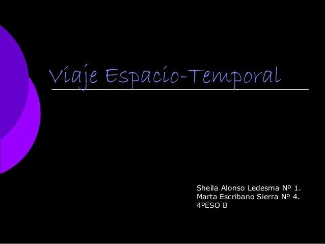 Viaje Espacio-Temporal Sheila Alonso Ledesma Nº 1. Marta Escribano Sierra Nº 4. 4ºESO B