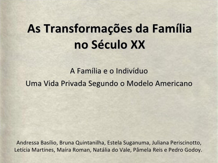 As Transformações da Família no Século XX A Família e o Indivíduo Uma Vida Privada Segundo o Modelo Americano Andressa Bas...