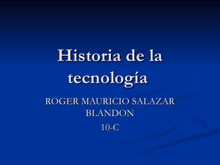 Historia de la tecnología  ROGER MAURICIO SALAZAR BLANDON 10-C
