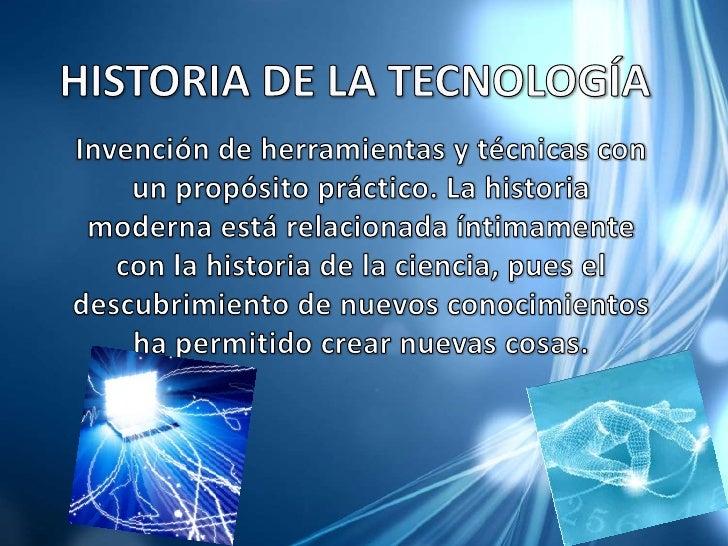 HISTORIA DE LA TECNOLOGÍA<br />Invención de herramientas y técnicas con un propósito práctico. La historia moderna está re...