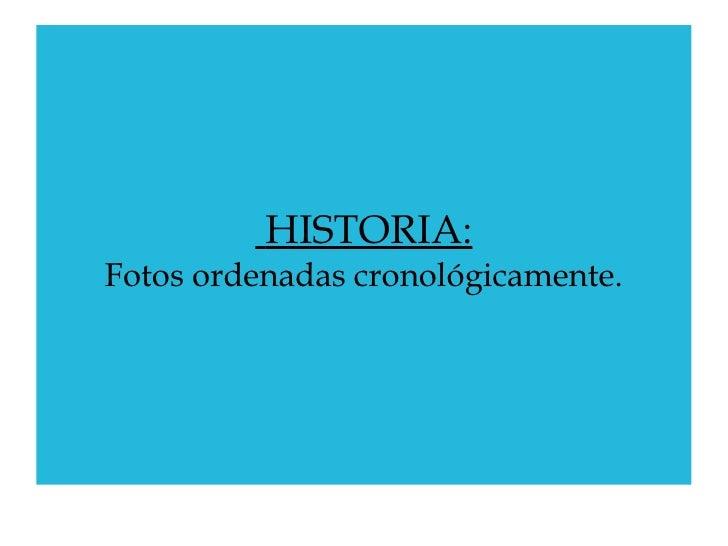 HISTORIA: Fotos ordenadas cronológicamente.