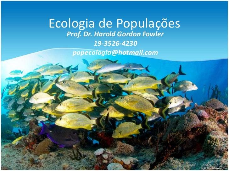 Ecologia de Populações   Prof. Dr. Harold Gordon Fowler             19-3526-4230     popecologia@hotmail.com