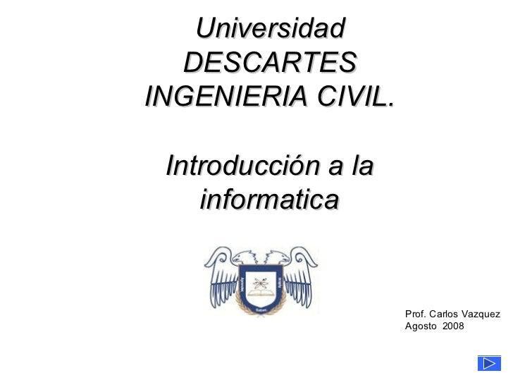 de 13 Universidad DESCARTES INGENIERIA CIVIL. Introducción a la informatica Prof. Carlos Vazquez Agosto  2008