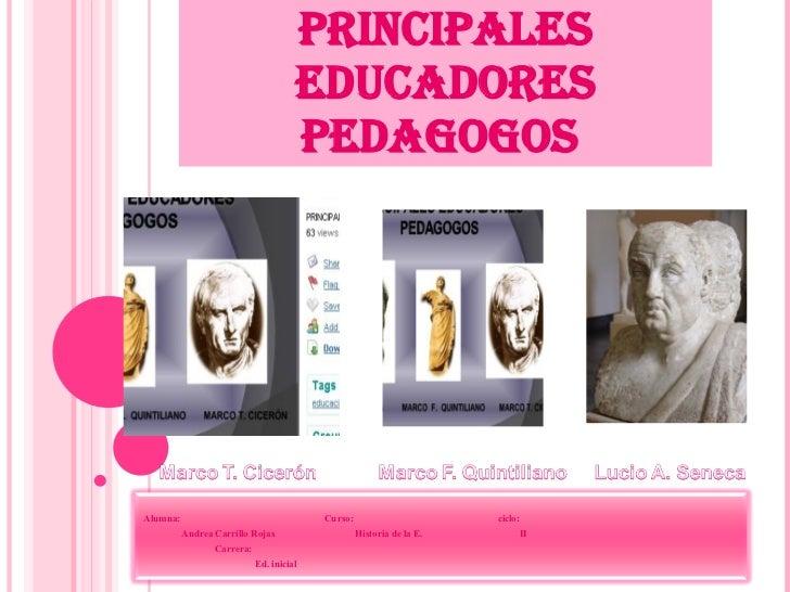 PRINCIPALES EDUCADORES PEDAGOGOS  Alumna:  Curso:  ciclo: Andrea Carrillo Rojas  Historia de la E.  II Carrera:  Ed. inicial