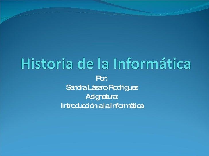 Por: Sandra Lázaro Rodríguez Asignatura: Introducción a la Informática