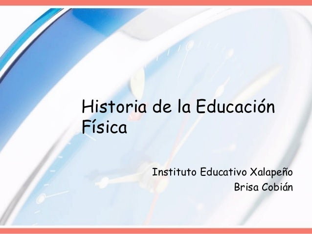 Historia de la EducaciónFísica        Instituto Educativo Xalapeño                        Brisa Cobián