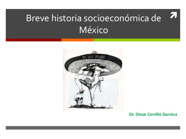 Breve historia socioeconómica deMéxicoDr. Omar Cerrillo Garnica