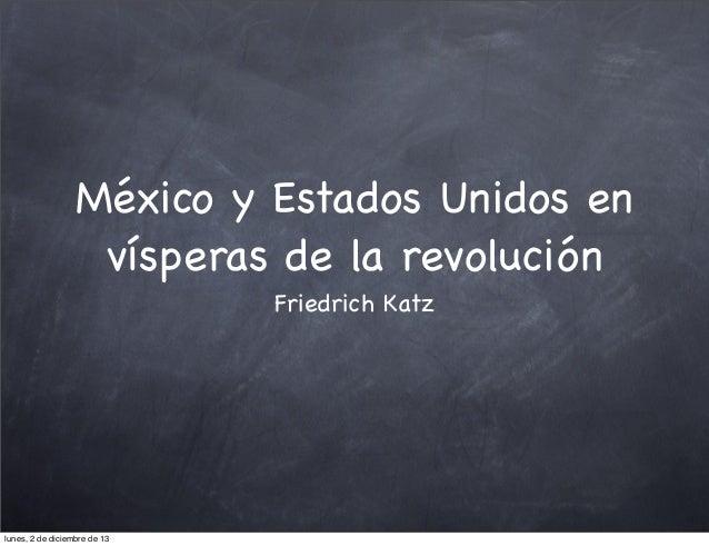 México y Estados Unidos en vísperas de la revolución Friedrich Katz  lunes, 2 de diciembre de 13