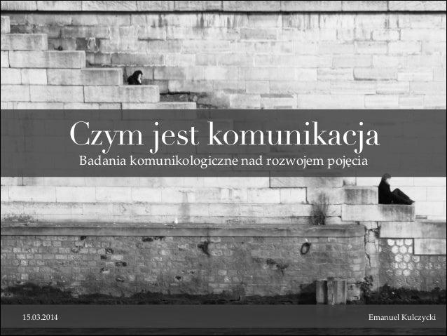 Czym jest komunikacja 15.03.2014 Emanuel Kulczycki Badania komunikologiczne nad rozwojem pojęcia