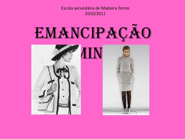 Escola secundária de Madeira Torres 2010/2011 Emancipação feminina