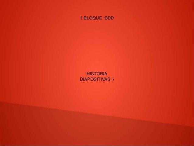 1 BLOQUE :DDD HISTORIA DIAPOSITIVAS :)