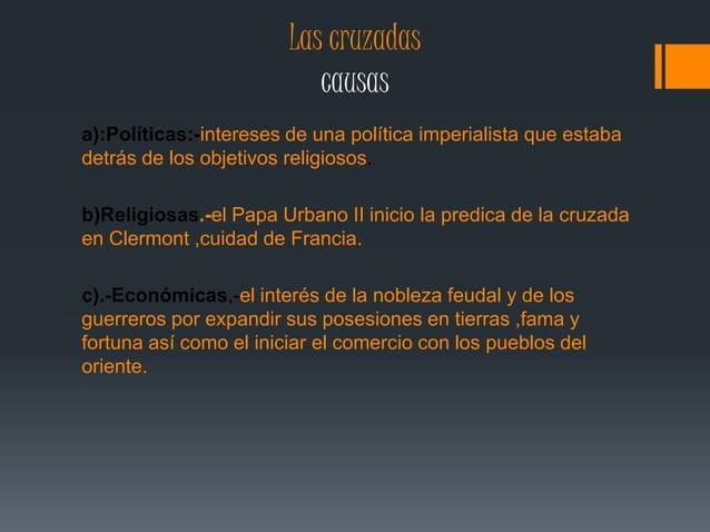 Las cruzadas  causas  a):Políticas:-intereses de una política imperialista que estaba  detrás de los objetivos religiosos....