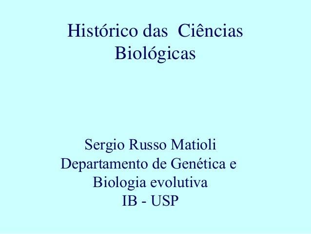Sergio Russo Matioli Departamento de Genética e Biologia evolutiva IB - USP Histórico das Ciências Biológicas