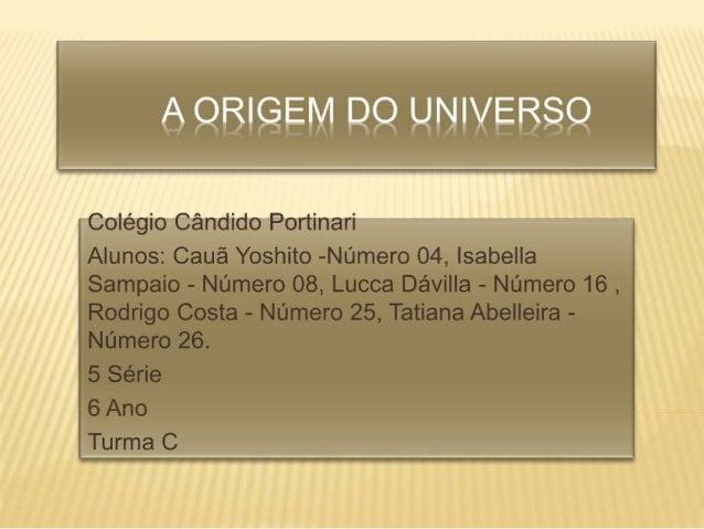 'A ORIGEM DO UNIVERSO'  A ORIGEM DO UNIVERSO sempre foi uma preocupação central da humanidade; a origem das pedras, dos a...
