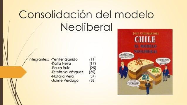 Consolidación del modelo Neoliberal Integrantes: -Yenifer Garrido (11) -Katia Neira (17) -Paula Ruiz (25) -Estefanía Vásqu...