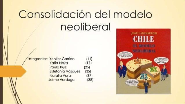 Consolidación del modelo neoliberal Integrantes: Yenifer Garrido (11) Katia Neira (17) Paula Ruiz (25) Estefanía Vásquez (...