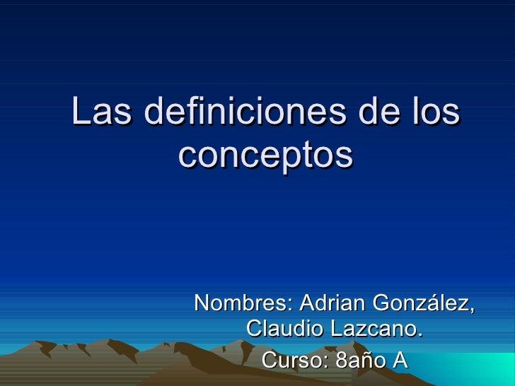 Las definiciones de los conceptos Nombres: Adrian González, Claudio Lazcano. Curso: 8año A
