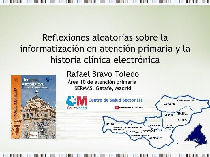 Reflexiones aleatorias sobre la informatización en atención primaria y la historia clínica electrónica Rafael Bravo Toledo...