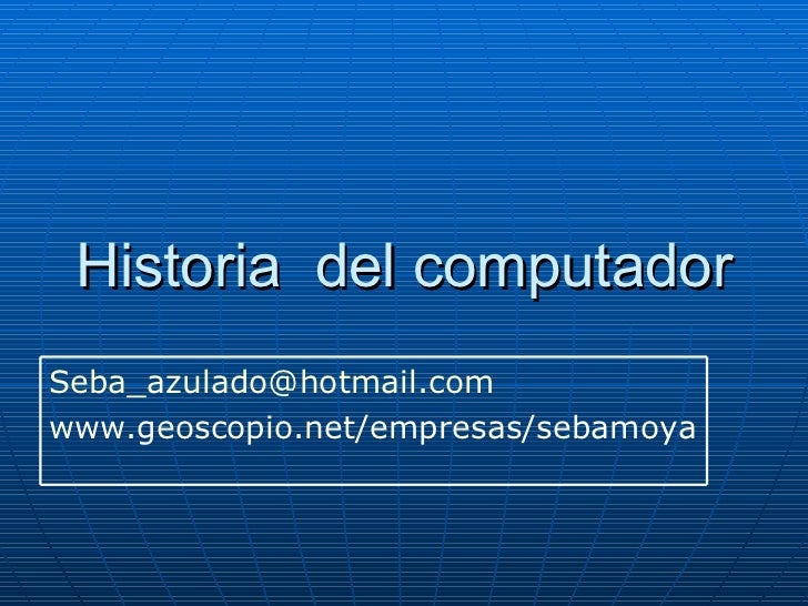 Historia  del computador [email_address] www.geoscopio.net/empresas/sebamoya