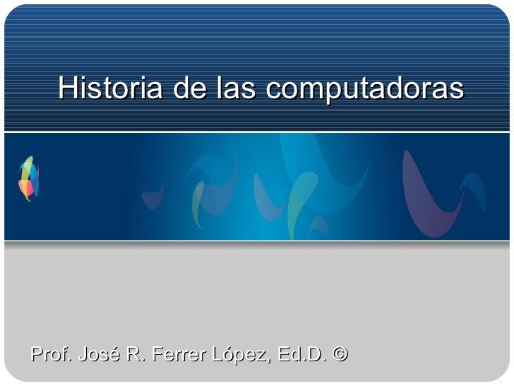 Historia de las compu tadoras Prof. José R. Ferrer López, Ed.D. ©