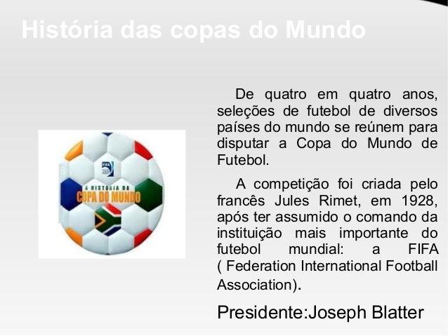 História das copas do Mundo De quatro em quatro anos, seleções de futebol de diversos países do mundo se reúnem para dispu...