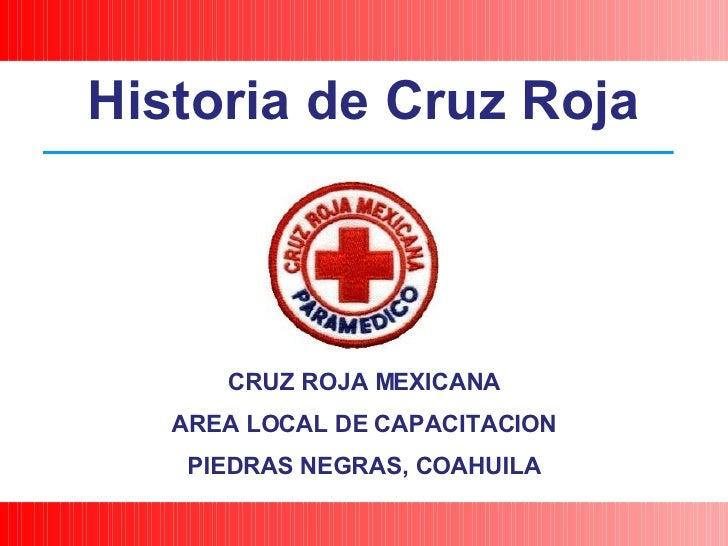 CRUZ ROJA MEXICANA AREA LOCAL DE CAPACITACION PIEDRAS NEGRAS, COAHUILA Historia de Cruz Roja