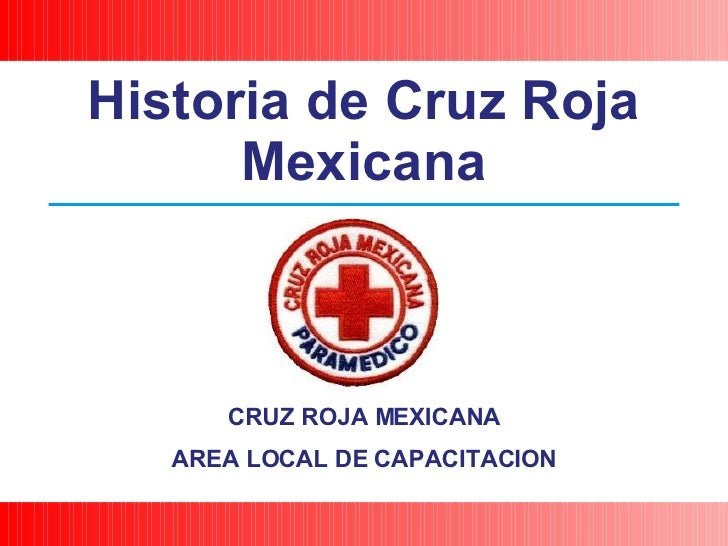 CRUZ ROJA MEXICANA AREA LOCAL DE CAPACITACION Historia de Cruz Roja Mexicana