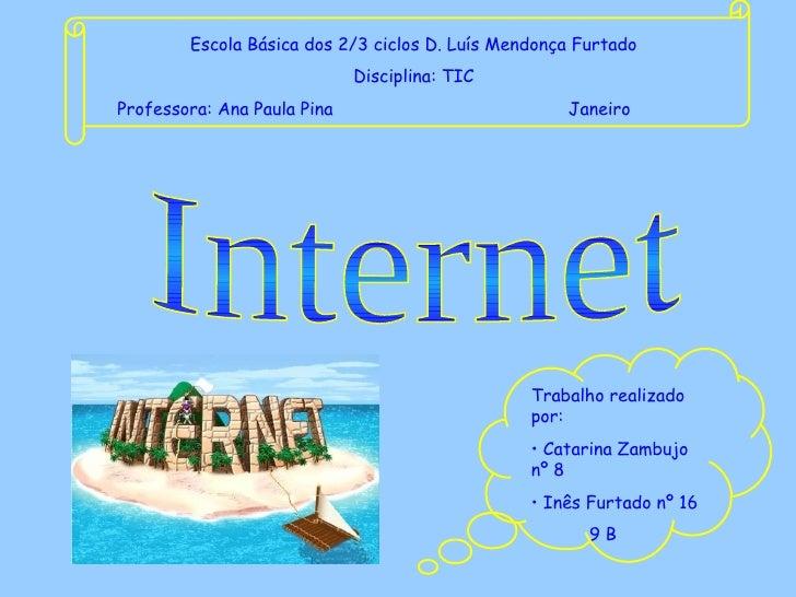 Internet Escola Básica dos 2/3 ciclos D. Luís Mendonça Furtado Disciplina: TIC Professora: Ana Paula Pina   Janeiro <ul><l...