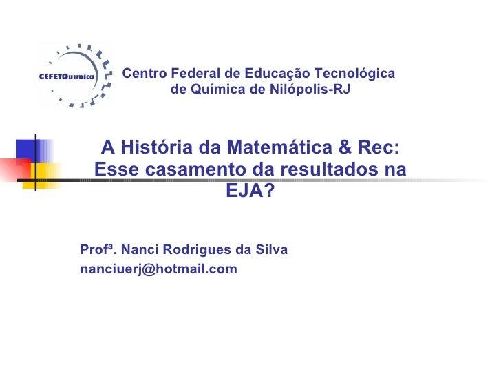 Centro Federal de Educação Tecnológica  de Química de Nilópolis-RJ A História da Matemática & Rec: Esse casamento da resul...