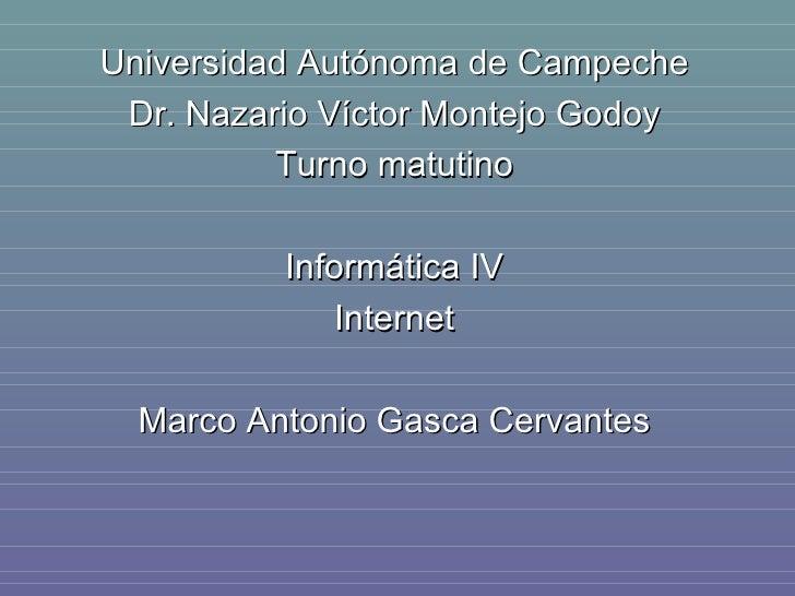 Universidad Autónoma de Campeche Dr. Nazario Víctor Montejo Godoy Turno matutino Informática IV Internet Marco Antonio Gas...