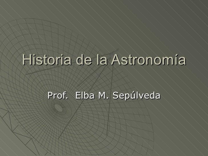 Historia de la Astronomía Prof.  Elba M. Sepúlveda