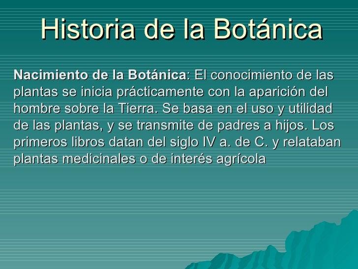Historia de la Botánica Nacimiento de la Botánica : El conocimiento de las plantas se inicia prácticamente con la aparició...