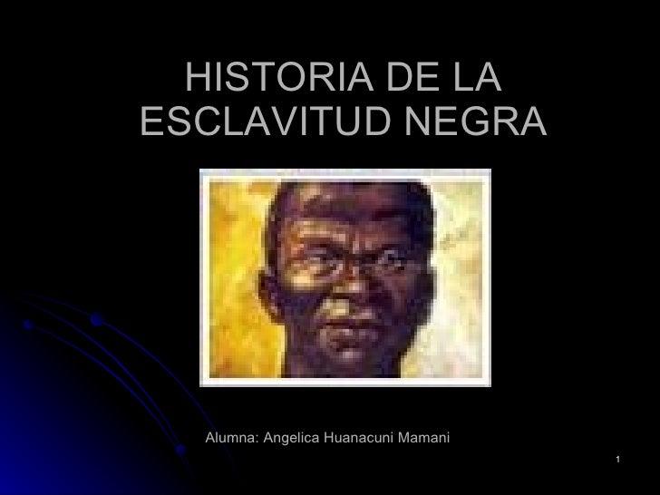 HISTORIA DE LA ESCLAVITUD NEGRA Alumna: Angelica Huanacuni Mamani