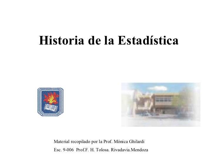 Historia de la Estadística Material recopilado por la Prof. Mónica Ghilardi Esc. 9-006  Prof.F. H. Tolosa. Rivadavia.Mendoza