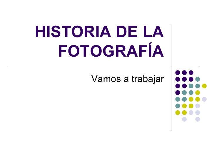 HISTORIA DE LA FOTOGRAFÍA Vamos a trabajar