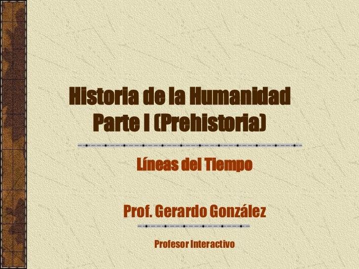 Historia de la Humanidad Parte I (Prehistoria) Líneas del Tiempo Prof. Gerardo González Profesor Interactivo
