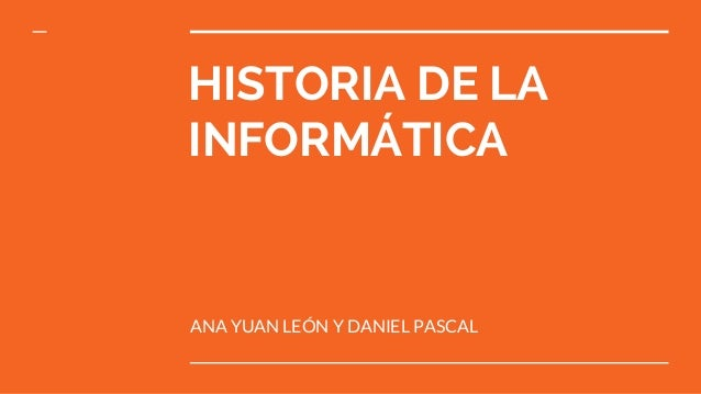 HISTORIA DE LA INFORMÁTICA ANA YUAN LEÓN Y DANIEL PASCAL