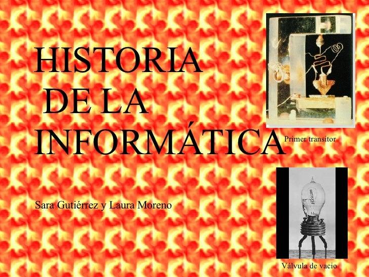 HISTORIA DE LA  INFORMÁTICA Primer transitor Válvula de vacio Sara Gutiérrez y Laura Moreno