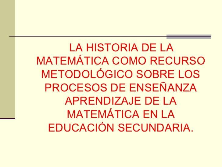 <ul><li>LA HISTORIA DE LA MATEMÁTICA COMO RECURSO METODOLÓGICO SOBRE LOS PROCESOS DE ENSEÑANZA APRENDIZAJE DE LA MATEMÁTIC...