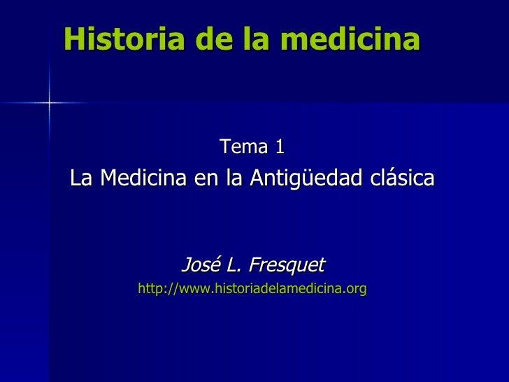 Historia de la medicina Tema 1 La Medicina en la Antigüedad clásica José L. Fresquet http://www.historiadelamedicina.org