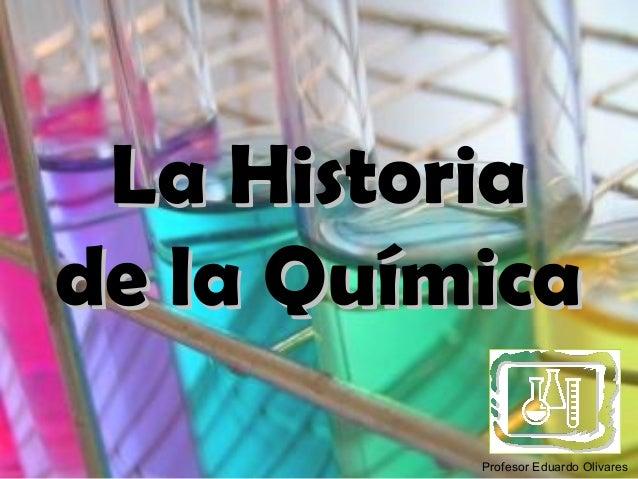 La Historiade la Química          Profesor Eduardo Olivares