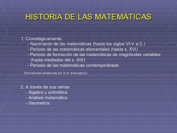HISTORIA DE LAS MATEMÁTICAS 1. Cronológicamente - Nacimiento de las matemáticas (hasta los siglos VI-V a.C.) - Periodo de ...
