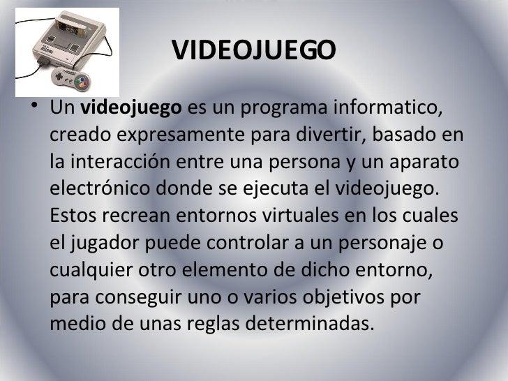 VIDEOJUEGO <ul><li>Un  videojuego  es un programa informatico, creado expresamente para divertir, basado en la interacción...