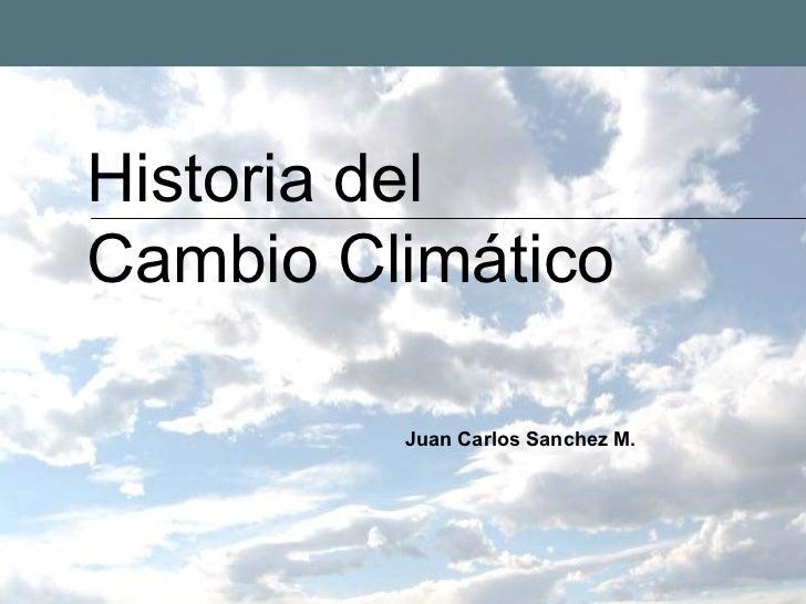 Historia del Cambio Climático           Juan Carlos Sanchez M.